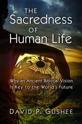 The Sacredness of Human Life  Why an Ancient Biblical Vision Is Key to the World's Future