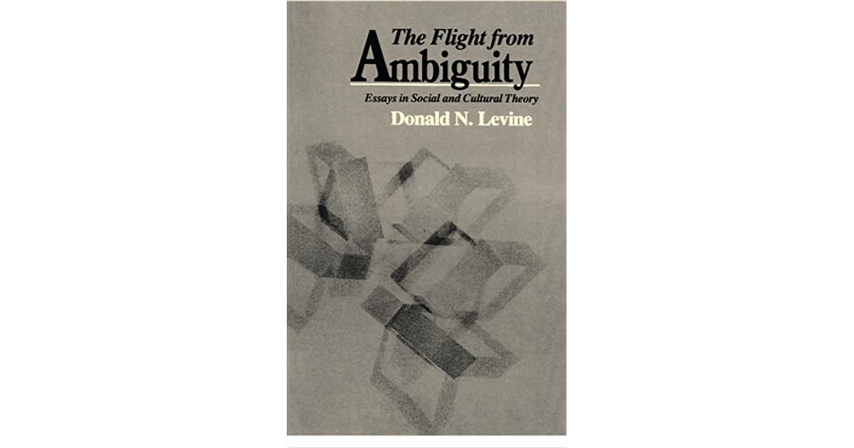 the flight from ambiguity essays in social and cultural theory The flight from ambiguity has 1 rating and 1 review levine offers a head-on critique of the modern compulsion to flee ambiguity he centers his analysis on the question of what responses social scientists should adopt in the face of the inexorably ambiguous character of all natural languages.
