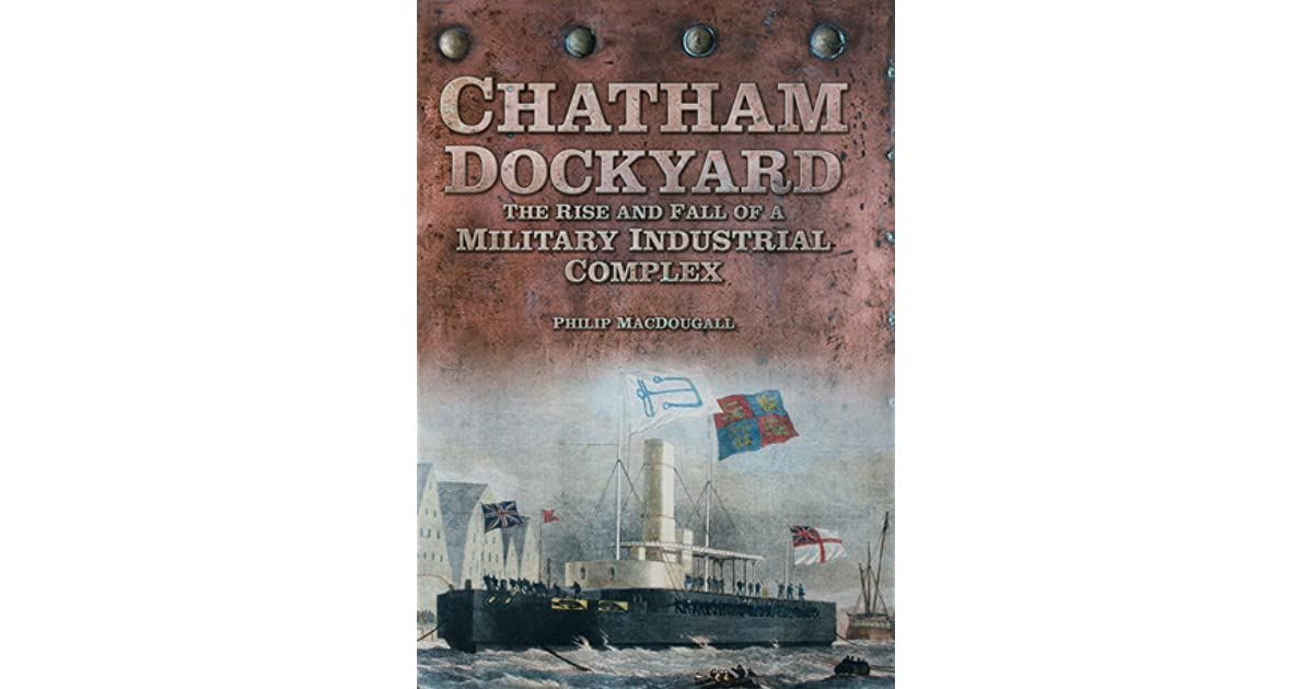 The Rise and Fall of a Military Industrial Complex Chatham Dockyard