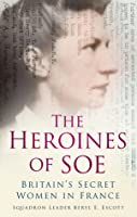 The Heroines of SOE: F Section: Britain's Secret Women in France