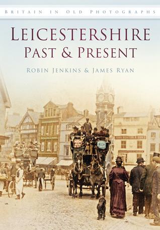 Leicestershire Past & Present. Robin Jenkins, James Ryan