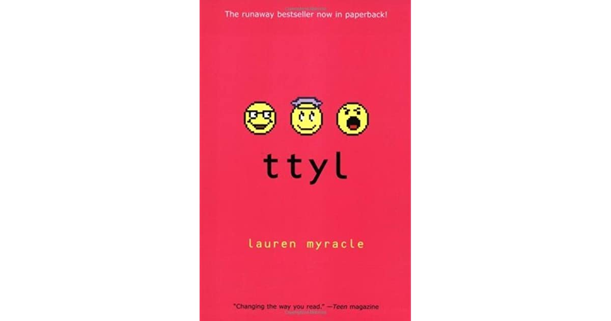 a review of ttyl by lauren myracle Ttyl (novel)'s wiki: ttyl is a young adult novel written by lauren myracle and is also the first book in the 'internet girls' series in 2004, it gained attention for being the first novel written entirely in the style of instant messaging conversation.