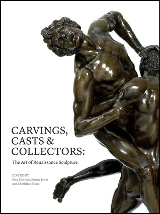 Carvings, Casts and Collectors: The Art of Renaissance Sculpture  by  Peta Motture