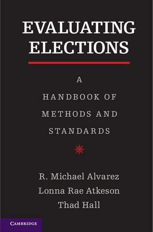 Evaluating Elections A Handbook of Methods and Standards
