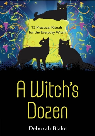 A Witch's Dozen: 13 Practical Rituals for the Everyday Witch
