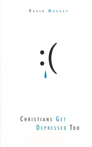 Christians Get Depressed Too: Hope and Help for Depressed People