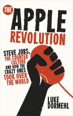 The Apple Revolution: Steve Jobs, the Counterculture and How the Crazy Ones Took over the World