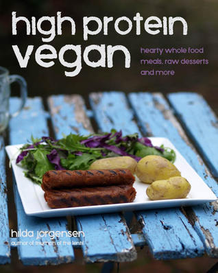 High Protein Vegan: Hearty Whole Food Meals, Raw Desserts and More