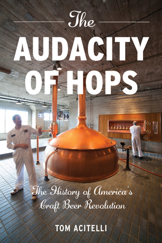 The Audacity of Hops: The History of America's Craft Beer Revolution Tom Acitelli