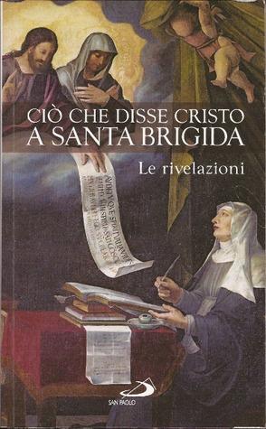 Ciò che disse Cristo a Santa Brigida. Le Rivelazioni. (Antologia)