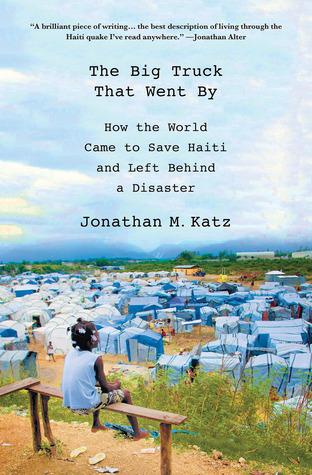 The Big Truck That Went By How the World Came to Save Haiti and Left Behind a Disaster