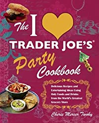 The I Love Trader Joe's Party Cookbook: Delicious Recipes and Entertaining Ideas Using Only Foods and Drinks from the World's Greatest Grocery Store