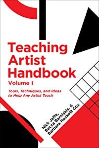 Teaching Artist Handbook: Volume 1: Tools, Techniques, and Ideas to Help Any Artist Teach