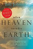 When Heaven Invades Earth Expanded Edition: A Practical Guide to a Life of Miracles - Developed for Personal and Small Group Development