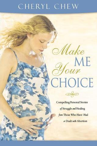 Make Me Your Choice Compelling Personal Stories of Struggle and Healing from Those Who Have Had or Dealt with Abortion