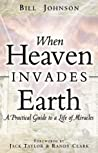 When Heaven Invades Earth by Bill Johnson