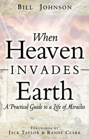 When Heaven Invades Earth by Bill Johnson