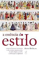 A Essência do Estilo: Como os Franceses Inventaram a Alta-Costura, a Gastronomia, os Cafés Chiques, o Estilo, a Sofistiação e o Glamour