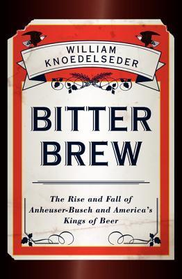 Bitter Brew-The Rise and Fall of Anheuser-Busch and America's Kings of Beer