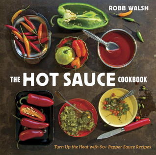 The Hot Sauce Cookbook: A Complete Guide to Making Your Own, Finding the Best, and Spicing Up Meals with World-Class Pepper Sauces