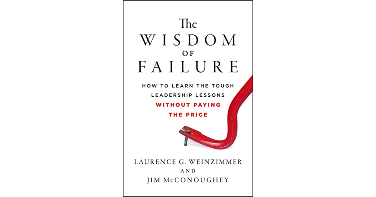 The wisdom of failure how to learn the tough leadership lessons the wisdom of failure how to learn the tough leadership lessons without paying the price by laurence g weinzimmer fandeluxe Gallery