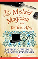 The Mislaid Magician: or Ten Years After (Cecelia and Kate, #3)