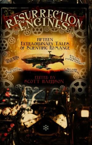 Resurrection Engines: Fifteen Extraordinary Tales of Scientific Romance