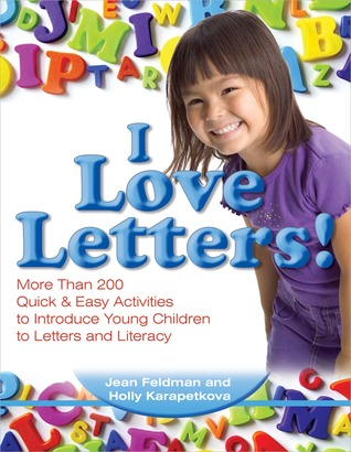 I Love Letters: More Than 200 Quick  Easy Activities to Introduce Young Children to Letters and Literacy