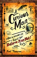 """A Curious Man: The Strange and Brilliant Life of Robert """"Believe It or Not!"""" Ripley"""