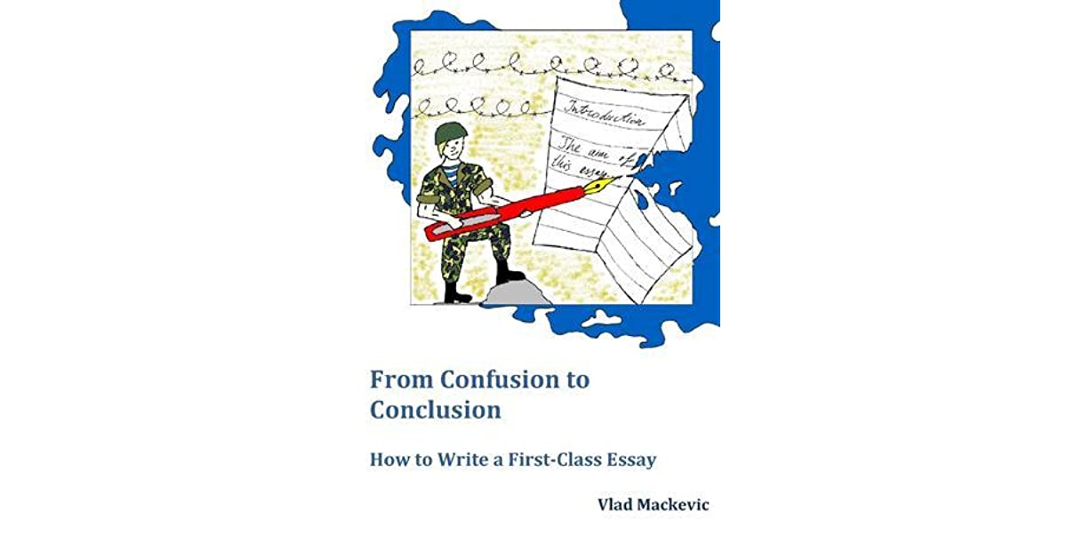 from confusion to conclusion how to write a first class essay by  how to write a first class essay by vlad mackevic