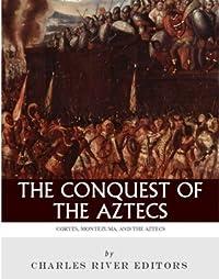 The Conquest of the Aztecs: Cortés, Montezuma, and the Aztecs