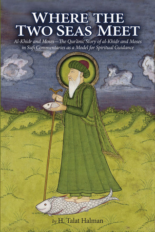 Where the Two Seas Meet: Al-Khidr and Moses—The Qur'anic Story of al-Khidr and Moses in Sufi Commentaries as a Model for Spiritual Guidance