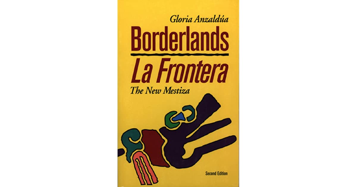 """borderlands la frontera One theory of the borderlands in gloria anzaldua's """"borderlands/la frontera the new mestiza"""" is the underlying space between the past and the present anzaldua ."""