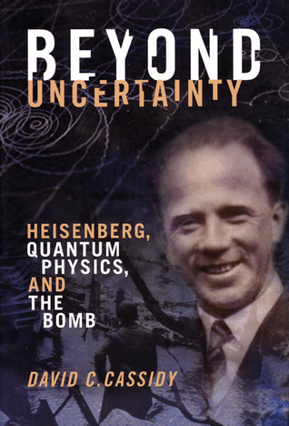 Beyond Uncertainty-Heisenberg, Quantum Physics, and The Bomb