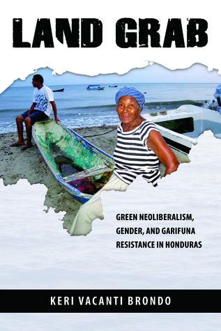 Land Grab: Green Neoliberalism, Gender, and Garifuna Resistance in Honduras