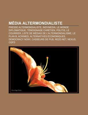 Media Altermondialiste: Presse Altermondialiste, Indymedia, Le Monde Diplomatique, Temoignage Chretien, Politis, Le Courrier