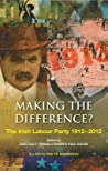 Making the Difference?: The Irish Labour Party, 1912-2012. Edited by Paul Daly, R[nn O'Brien and Paul Rouse