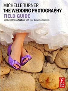 The Wedding Photography Field Guide: Capturing the Perfect Day with Your Digital SLR Camera
