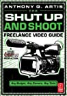 The Shut Up and Shoot Freelance Video Guide: A Down & Dirty DV Production