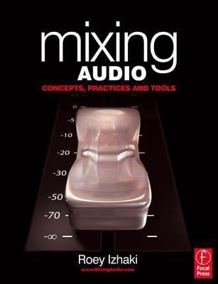 Mixing Audio Concepts, Practices, and Tools, Third Edition