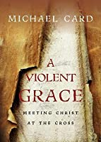 A Violent Grace: Meeting Christ at the Cross