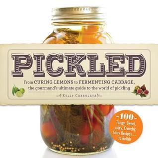 Pickled  From Curing Lemons to Fermenting Cabbage, the Gourmand's Ultimate Guide to the World of Pickling