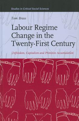 Labour Regime Change in the Twenty-First Century: Unfreedom, Capitalism and Primitive Accumulation