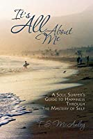 It's All about Me!: A Soul Surfer's Guide to Happiness Through the Mastery of Self