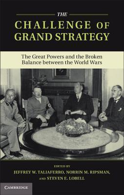 The Challenge of Grand Strategy  The Great Powers and the Broken Balance between the World Wars