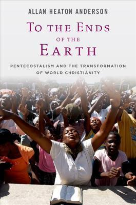 To the Ends of the Earth  Pentecostalism and the Transformation of World Christianity