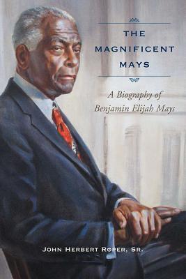 The Magnificent Mays  A Biography of Benjamin Elijah Mays