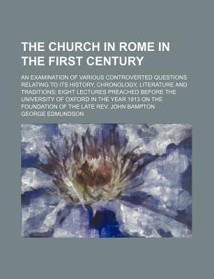 The Church in Rome in the First Century; An Examination of Various Controverted Questions Relating to Its History, Chronology, Literature and Traditions Eight Lectures Preached Before the University of Oxford in the Year 1913 on the Foundation of the L...