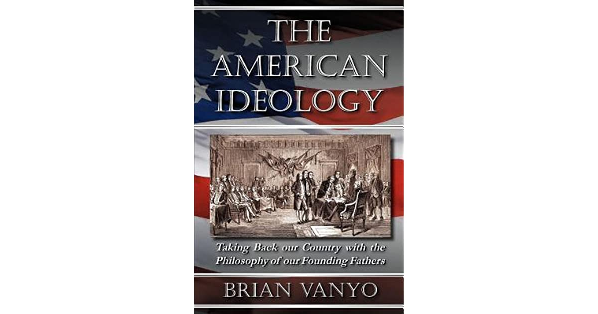 The American Ideology Taking Back Our Country With The Philosophy Of Our Founding Fathers