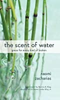 The Scent of Water: Grace for Every Kind of Broken